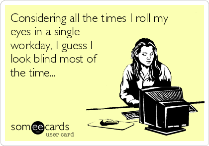 Considering all the times I roll my eyes in a single workday, I guess I look blind most of the time...