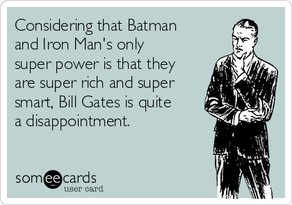 Considering that Batman and Iron Man's only super power is that they are super rich and super smart, Bill Gates is quite a disappointment.