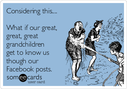 Considering this....  What if our great, great, great grandchildren get to know us though our Facebook posts.