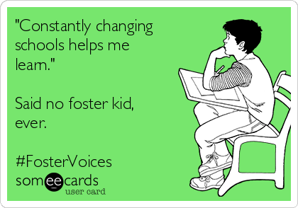 """""""Constantly changing schools helps me learn.""""  Said no foster kid, ever.  #FosterVoices"""