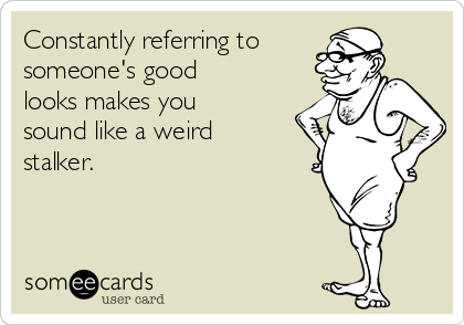 Constantly referring to  someone's good looks makes you sound like a weird stalker.