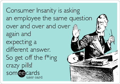Consumer Insanity is asking an employee the same question over and over and over again and expecting a different answer. So get off the f*ing crazy pills!