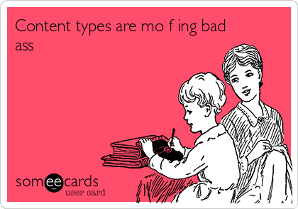 Content types are mo f ing bad ass