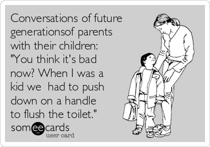 "Conversations of future generationsof parents with their children: ""You think it's bad now? When I was a kid we  had to push down on a handle to flush the toilet."""