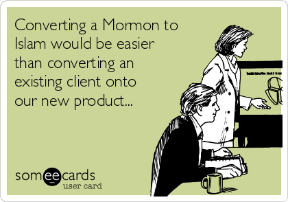 Converting a Mormon to Islam would be easier than converting an existing client onto our new product...