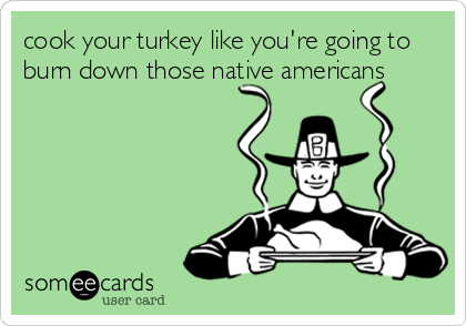 cook your turkey like you're going to burn down those native americans