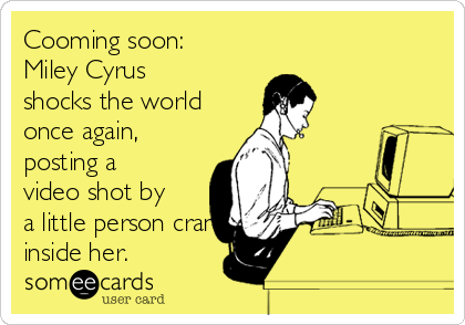 Cooming soon:  Miley Cyrus shocks the world once again, posting a video shot by a little person crammed inside her.