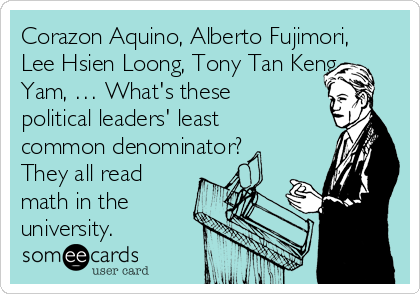 Corazon Aquino, Alberto Fujimori, Lee Hsien Loong, Tony Tan Keng Yam, … What's these political leaders' least common denominator? They all read math in the university.