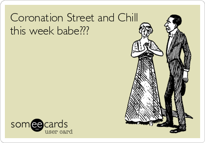 Coronation Street and Chill this week babe???