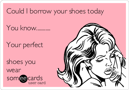 Could I borrow your shoes today  You know...........  Your perfect  shoes you wear