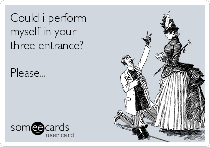 Could i perform myself in your three entrance?  Please...