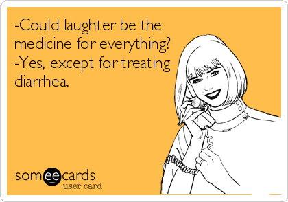 -Could laughter be the medicine for everything? -Yes, except for treating diarrhea.