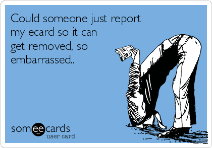 Could someone just report my ecard so it can get removed, so embarrassed..
