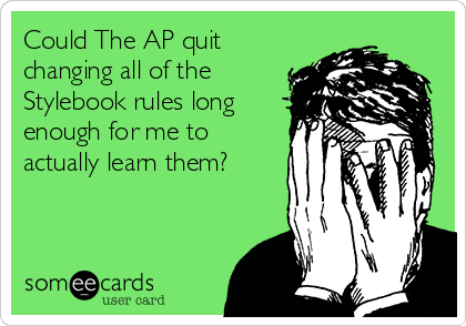Could The AP quit changing all of the Stylebook rules long enough for me to actually learn them?