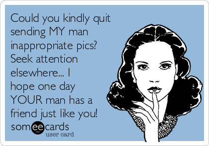Could you kindly quit sending MY man inappropriate pics? Seek attention elsewhere... I hope one day YOUR man has a friend just like you!