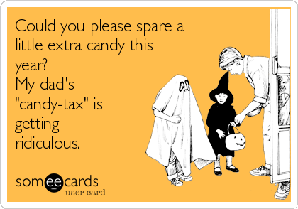 "Could you please spare a little extra candy this year? My dad's ""candy-tax"" is getting ridiculous."