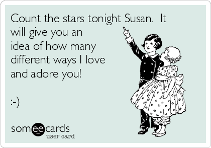Count the stars tonight Susan.  It will give you an idea of how many different ways I love and adore you!   :-)