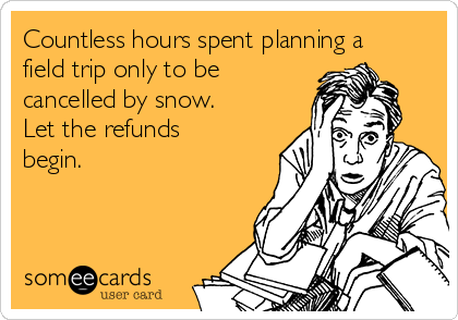 Countless hours spent planning a field trip only to be cancelled by snow. Let the refunds begin.