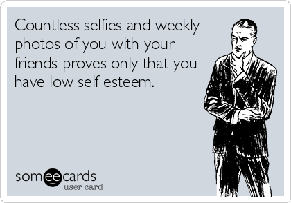 Countless selfies and weekly photos of you with your friends proves only that you have low self esteem.
