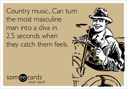 Country music...Can turn the most masculine man into a diva in 2.5 seconds when they catch them feels.