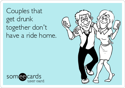 Couples that get drunk together don't have a ride home.