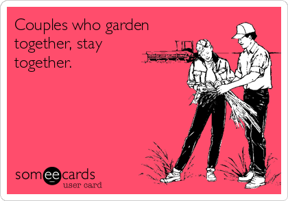Couples who garden together, stay together.