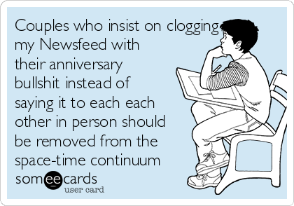 Couples who insist on clogging my Newsfeed with their anniversary bullshit instead of saying it to each each other in person should be removed from the space-time continuum