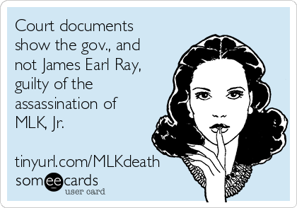 Court documents show the gov., and not James Earl Ray, guilty of the assassination of MLK, Jr.  tinyurl.com/MLKdeath