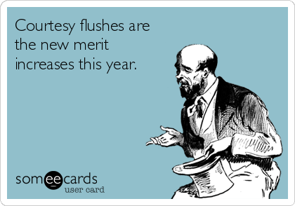 Courtesy flushes are the new merit increases this year.