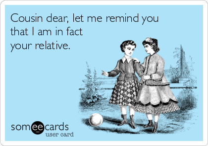 Cousin dear, let me remind you that I am in fact your relative.