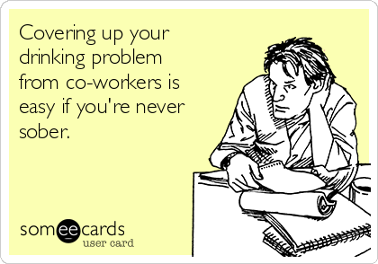 Covering up your drinking problem from co-workers is easy if you're never sober.