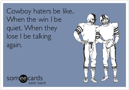 Cowboy haters be like.. When the win I be quiet. When they lose I be talking again.