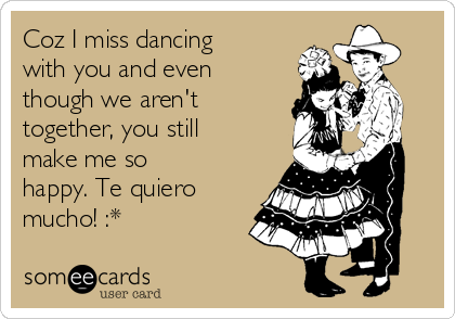 Coz I miss dancing with you and even though we aren't together, you still make me so happy. Te quiero mucho! :*