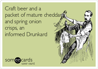 Craft beer and a packet of mature cheddar and spring onion crisps, an informed Drunkard