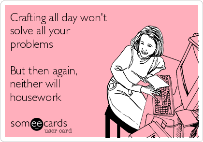 Crafting all day won't solve all your problems  But then again, neither will housework