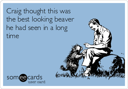 Craig thought this was the best looking beaver he had seen in a long time