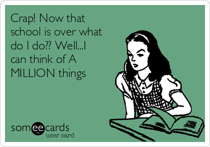 Crap! Now that school is over what do I do?? Well...I can think of A MILLION things