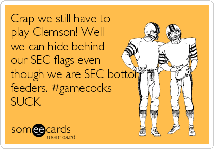 Crap we still have to play Clemson! Well we can hide behind our SEC flags even though we are SEC bottom feeders. #gamecocks SUCK.