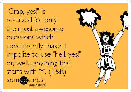 """Crap, yes!"" is reserved for only the most awesome occasions which concurrently make it impolite to use ""hell, yes!"" or, well....anything that starts with ""f"". (T&R)"