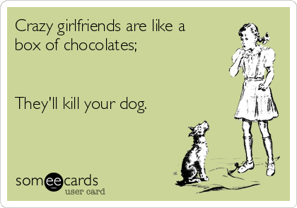 Crazy girlfriends are like a box of chocolates;   They'll kill your dog.