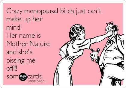 Crazy menopausal bitch just can't make up her mind! Her name is Mother Nature and she's pissing me off!!!