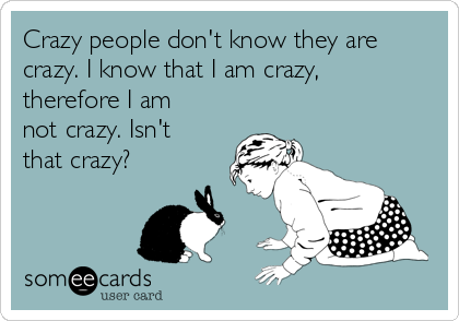 Crazy people don't know they are crazy. I know that I am crazy, therefore I am not crazy. Isn't that crazy?