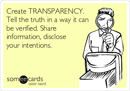 Create TRANSPARENCY. Tell the truth in a way it can be verified. Share information, disclose your intentions.