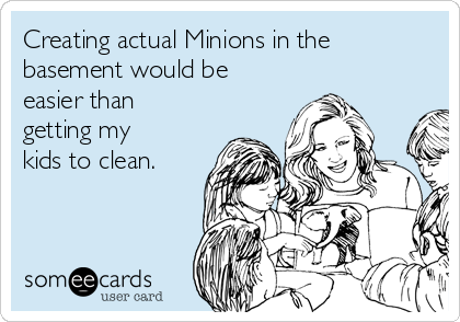 Creating actual Minions in the basement would be easier than getting my kids to clean.
