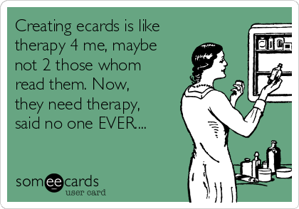 Creating ecards is like therapy 4 me, maybe not 2 those whom read them. Now, they need therapy, said no one EVER....