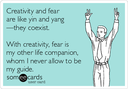 Creativity and fear  are like yin and yang —they coexist.  With creativity, fear is my other life companion, whom I never allow to be my guide.