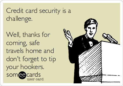 Credit card security is a challenge.  Well, thanks for coming, safe travels home and don't forget to tip your hookers.