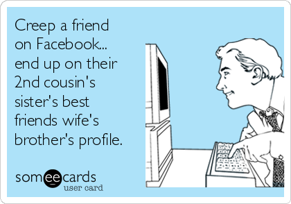 Creep a friend on Facebook... end up on their 2nd cousin's sister's best friends wife's brother's profile.