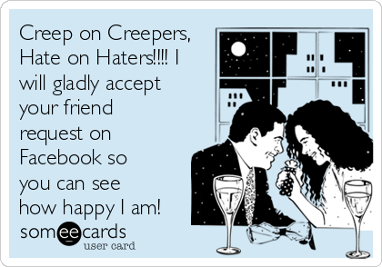 Creep on Creepers, Hate on Haters!!!! I will gladly accept your friend request on Facebook so you can see how happy I am!