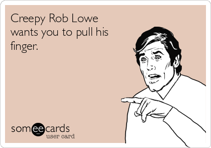 Creepy Rob Lowe wants you to pull his finger.